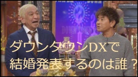 ダウンタウンDXで結婚発表をするのは誰?
